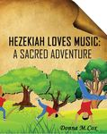 Hezekiah Loves Music: A Sacred Adventure by Donna M. Cox