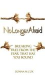 No Longer Afraid: Breaking Free from the Fear That Has You Bound by Donna M. Cox
