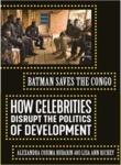 Batman Saves the Congo: How Celebrities Disrupt the Politics of Development by Alexandra Cosima Budabin and Lisa Ann Richey